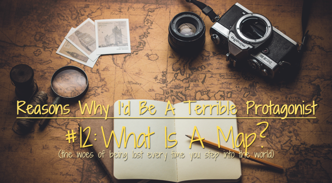[Why I'd Be A Terrible Protagonist] – Reason #12: What Is a Map?