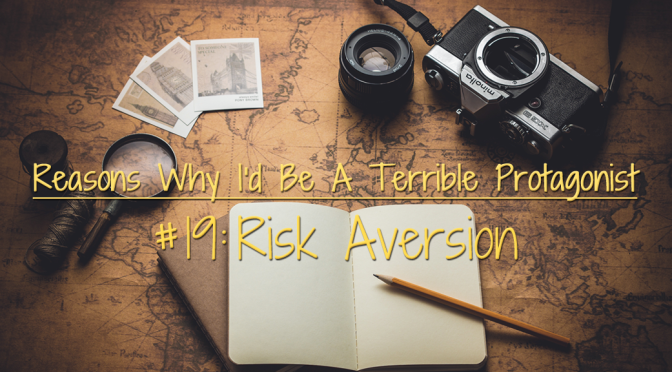 [Why I'd Be A Terrible Protagonist] – Reason #19: Risk Aversion