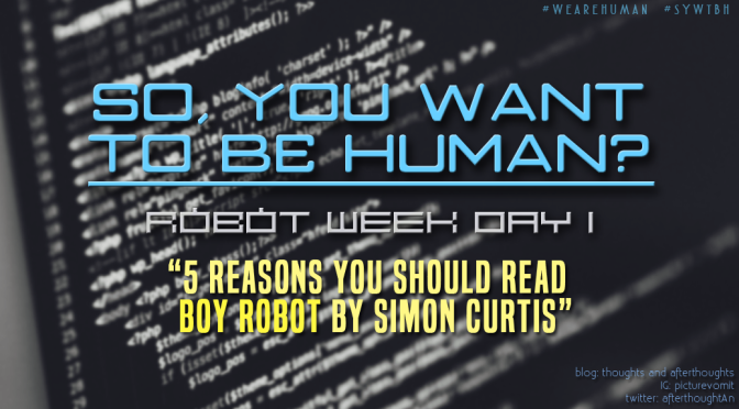 [So, You Want To Be Human?] – 5 Reasons You Should Read Boy Robot by Simon Curtis