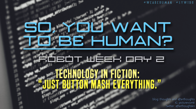 [So, You Want To Be Human?] – Technology in Fiction: Just Button Mash Everything