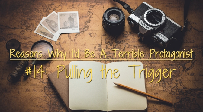 [Why I'd Be A Terrible Protagonist] – Reason #14: Pulling The Trigger