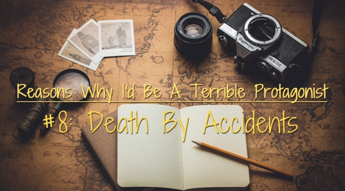 [Why I'd Be A Terrible Protagonist] – Reason #8: Death By Accidents