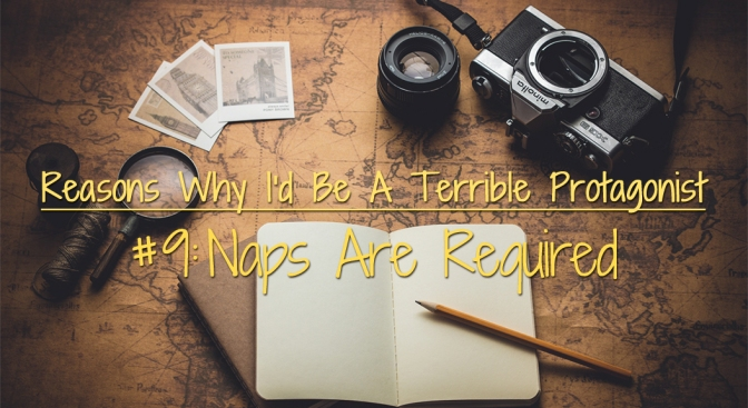 [Why I'd Be A Terrible Protagonist] – Reason #9: Naps Are Required