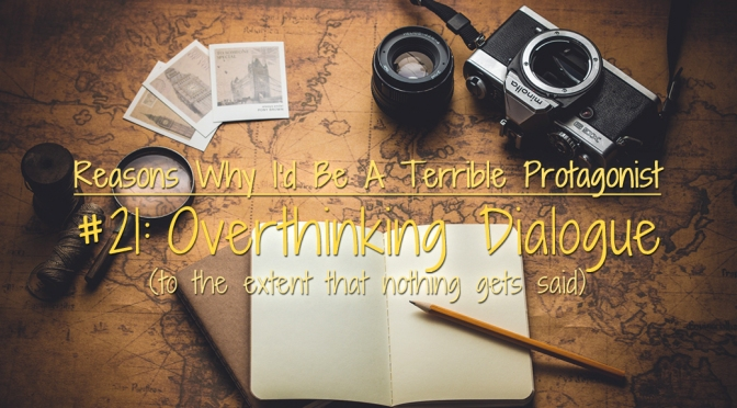 [Why I'd Be A Terrible Protagonist] – Overthinking Dialogue