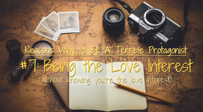 [Why I'd Be A Terrible Protagonist] – Being the Love Interest (Without Knowing You're the Love Interest)